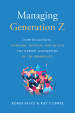 Managing Generation Z: How to Recruit, Onboard, Develop, and Retain the Newest Generation in the Workplace